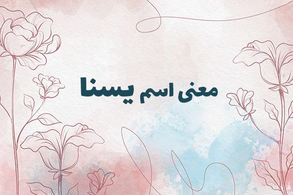 معنی اسم یسنا ، معنی یسنا در ثبت احوال